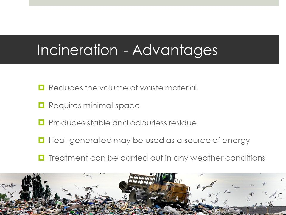 Incineration - Advantages  Reduces the volume of waste material  Requires minimal space  Produces stable and odourless residue  Heat generated may be used as a source of energy  Treatment can be carried out in any weather conditions