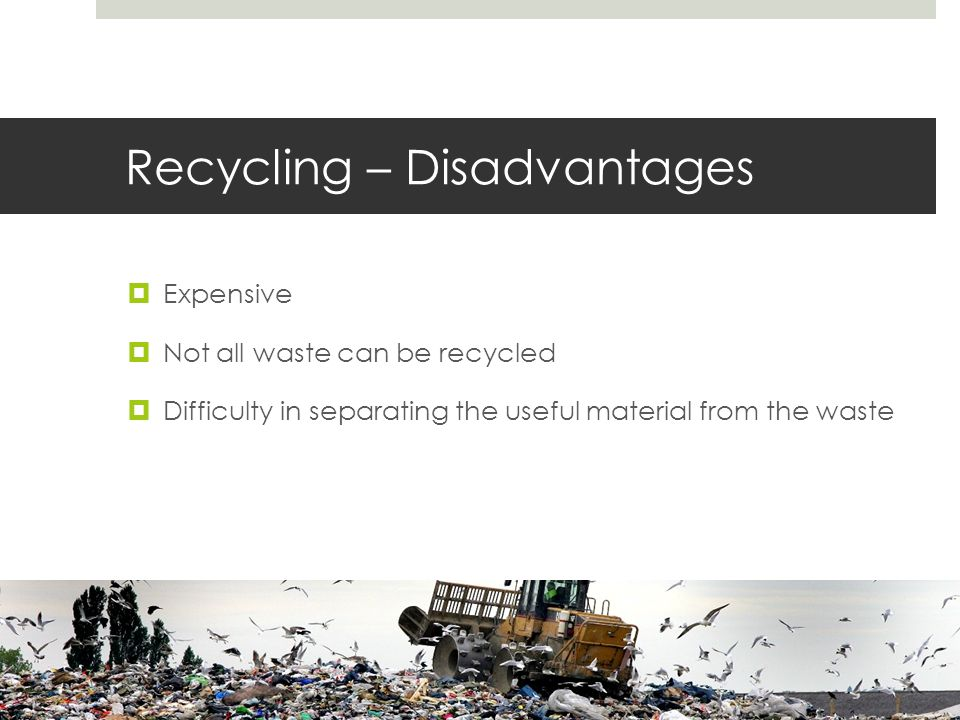 Recycling – Disadvantages  Expensive  Not all waste can be recycled  Difficulty in separating the useful material from the waste