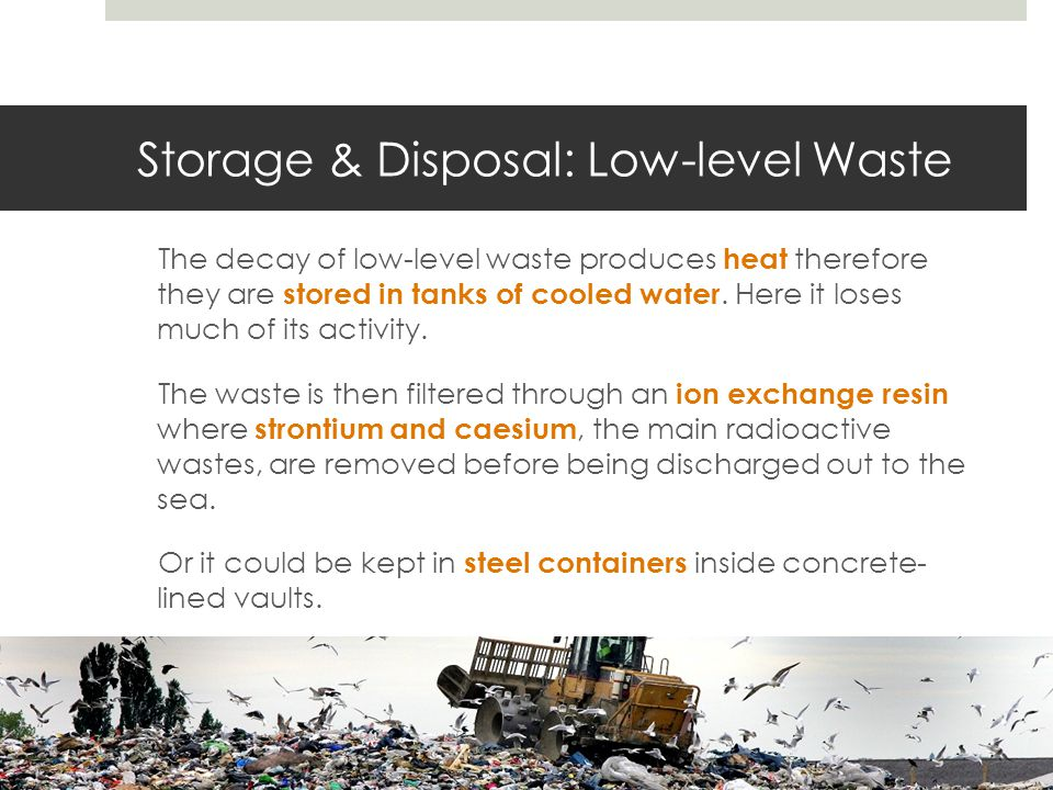 Storage & Disposal: Low-level Waste The decay of low-level waste produces heat therefore they are stored in tanks of cooled water.