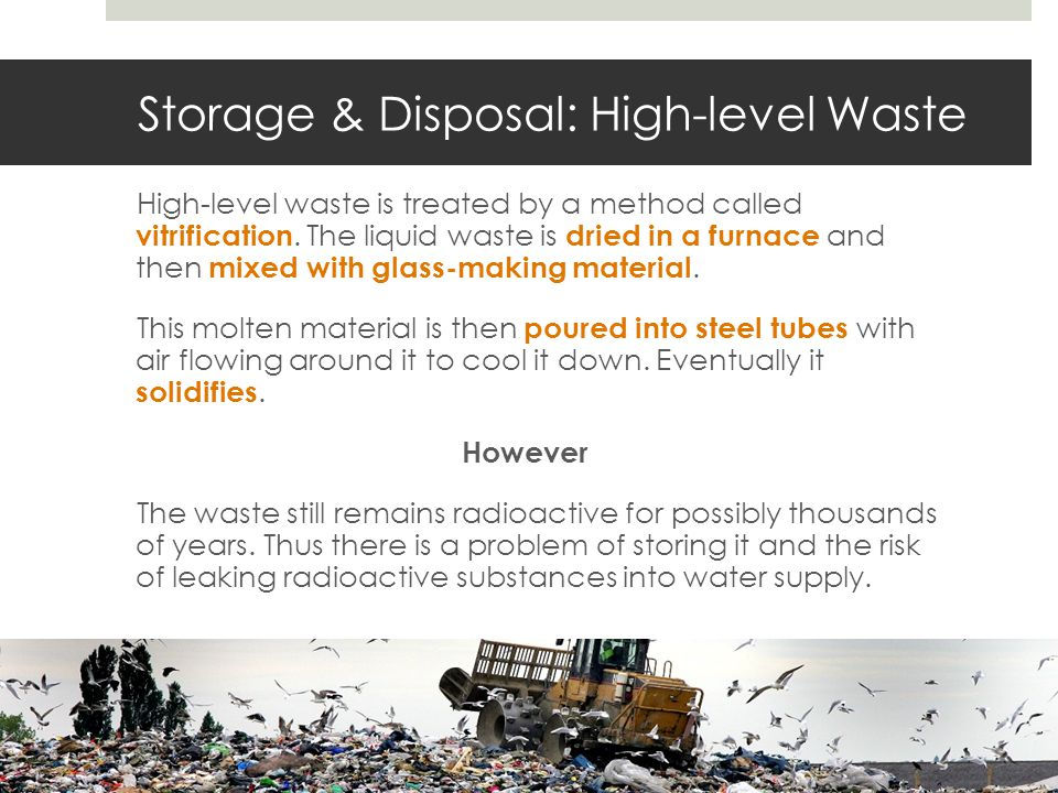 Storage & Disposal: High-level Waste High-level waste is treated by a method called vitrification.