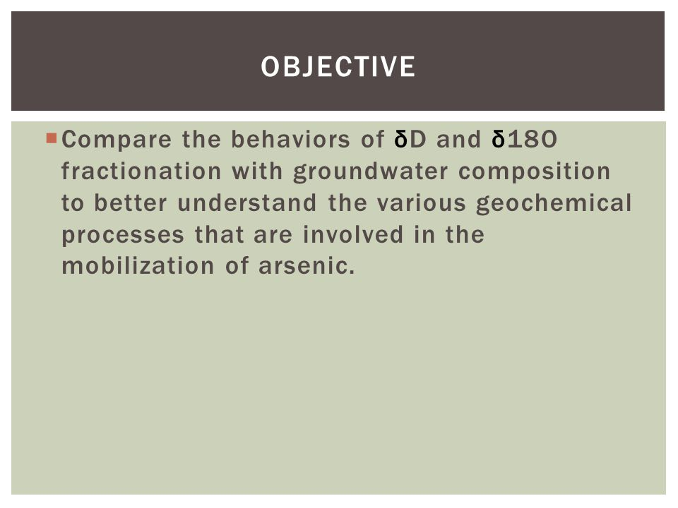  Compare the behaviors of δD and δ18O fractionation with groundwater composition to better understand the various geochemical processes that are involved in the mobilization of arsenic.