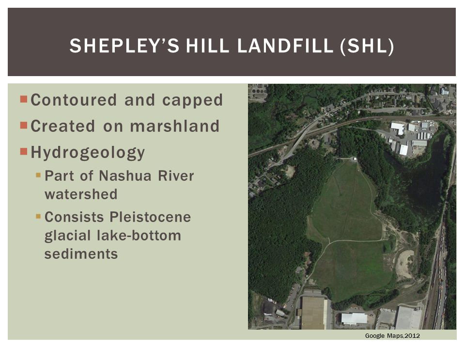  Contoured and capped  Created on marshland  Hydrogeology  Part of Nashua River watershed  Consists Pleistocene glacial lake-bottom sediments SHEPLEY'S HILL LANDFILL (SHL) Google Maps,2012