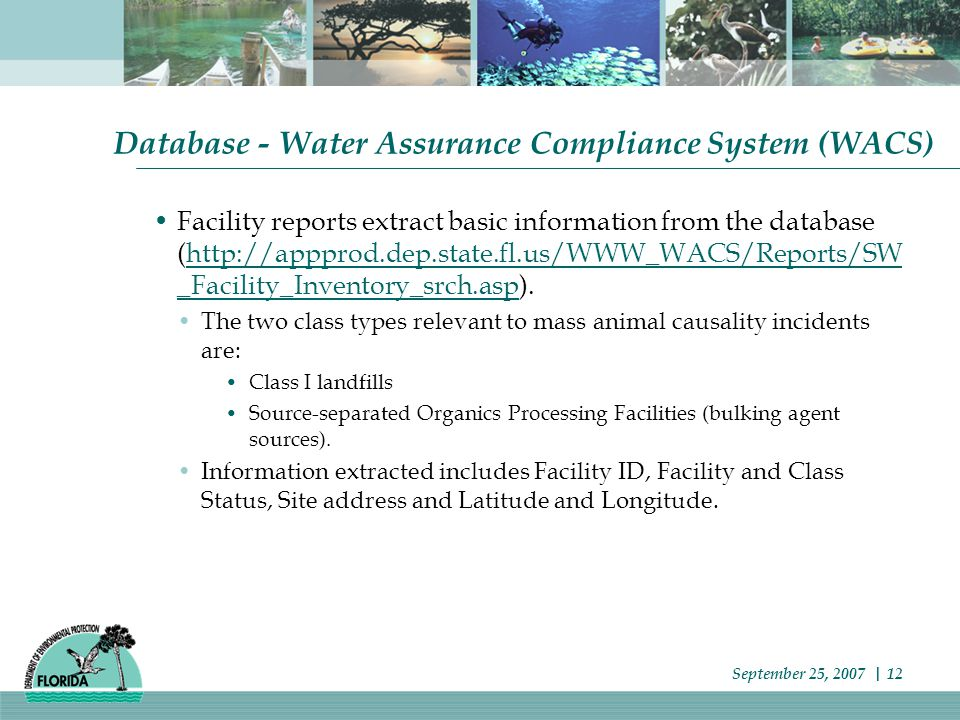 Database - Water Assurance Compliance System (WACS) Facility reports extract basic information from the database (http://appprod.dep.state.fl.us/WWW_WACS/Reports/SW _Facility_Inventory_srch.asp).http://appprod.dep.state.fl.us/WWW_WACS/Reports/SW _Facility_Inventory_srch.asp The two class types relevant to mass animal causality incidents are: Class I landfills Source-separated Organics Processing Facilities (bulking agent sources).