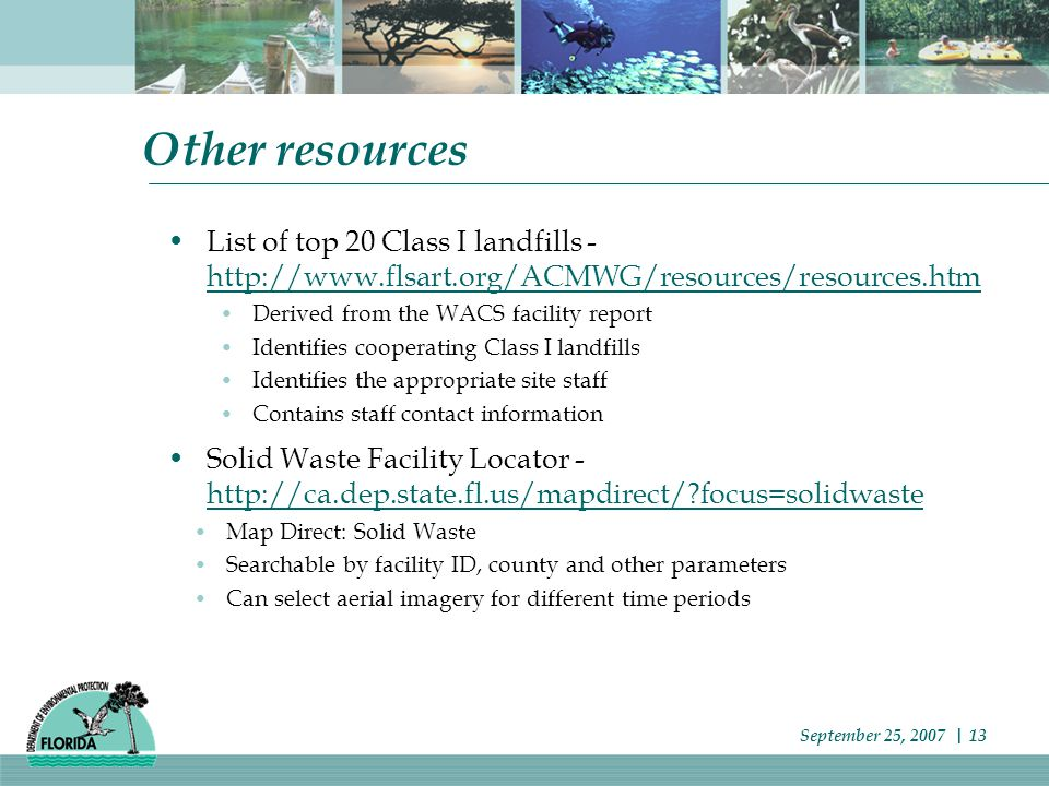 Other resources List of top 20 Class I landfills - http://www.flsart.org/ACMWG/resources/resources.htm http://www.flsart.org/ACMWG/resources/resources.htm Derived from the WACS facility report Identifies cooperating Class I landfills Identifies the appropriate site staff Contains staff contact information Solid Waste Facility Locator - http://ca.dep.state.fl.us/mapdirect/ focus=solidwaste http://ca.dep.state.fl.us/mapdirect/ focus=solidwaste Map Direct: Solid Waste Searchable by facility ID, county and other parameters Can select aerial imagery for different time periods September 25, 2007 | 13