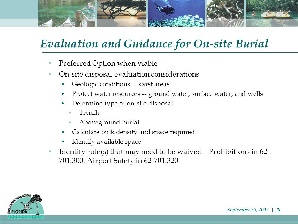 Evaluation and Guidance for On-site Burial Preferred Option when viable On-site disposal evaluation considerations Geologic conditions -- karst areas Protect water resources -- ground water, surface water, and wells Determine type of on-site disposal Trench Aboveground burial Calculate bulk density and space required Identify available space Identify rule(s) that may need to be waived – Prohibitions in 62- 701.300, Airport Safety in 62-701.320 September 25, 2007 | 20