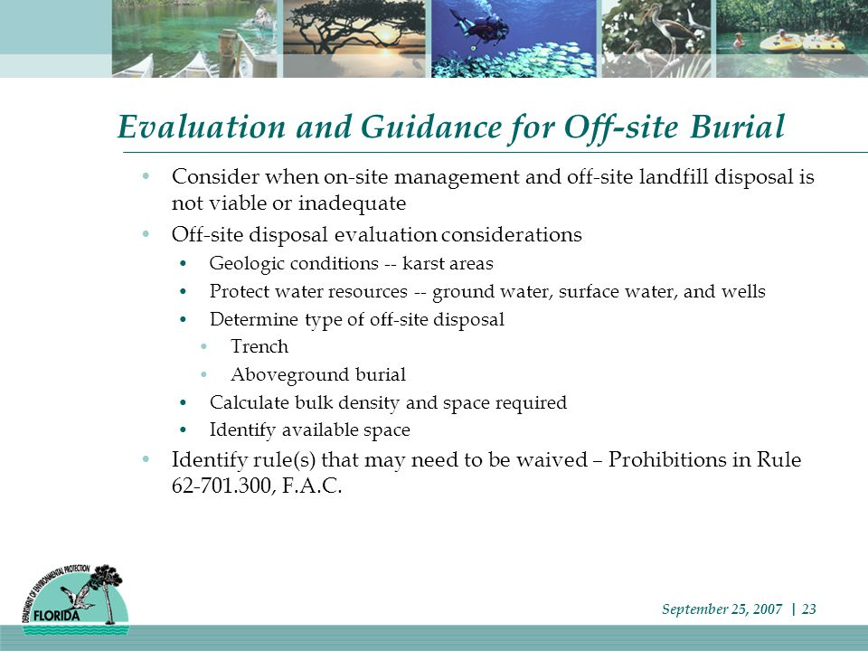Evaluation and Guidance for Off-site Burial Consider when on-site management and off-site landfill disposal is not viable or inadequate Off-site disposal evaluation considerations Geologic conditions -- karst areas Protect water resources -- ground water, surface water, and wells Determine type of off-site disposal Trench Aboveground burial Calculate bulk density and space required Identify available space Identify rule(s) that may need to be waived – Prohibitions in Rule 62-701.300, F.A.C.