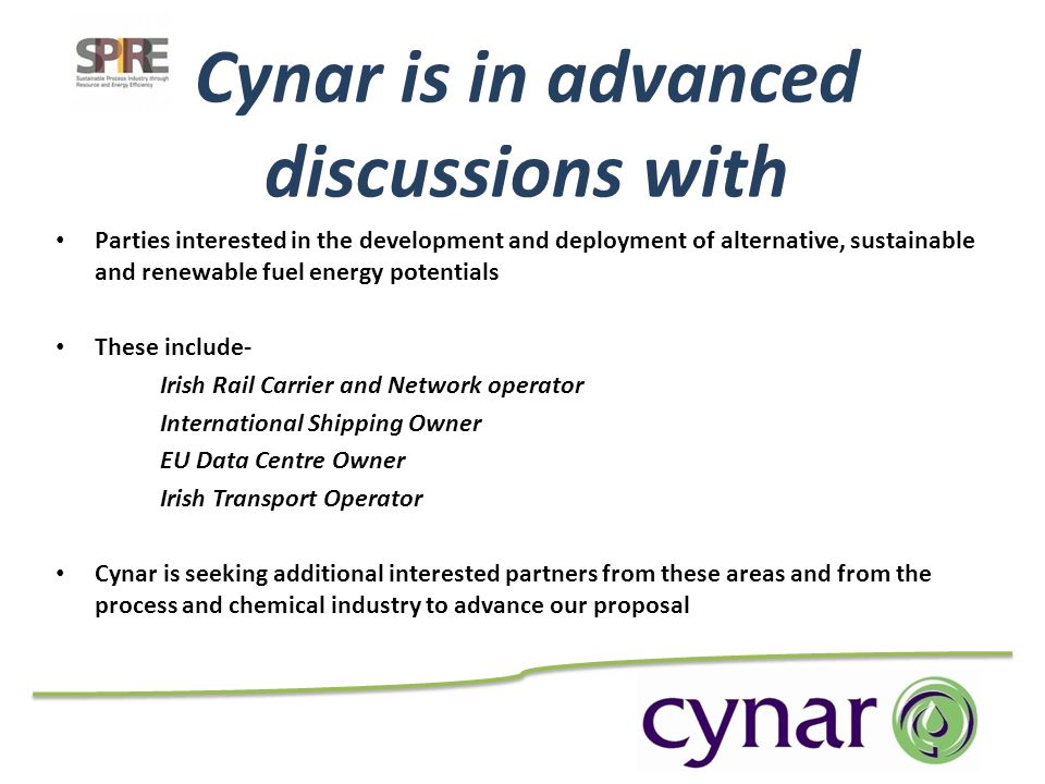 Cynar is in advanced discussions with Parties interested in the development and deployment of alternative, sustainable and renewable fuel energy potentials These include- Irish Rail Carrier and Network operator International Shipping Owner EU Data Centre Owner Irish Transport Operator Cynar is seeking additional interested partners from these areas and from the process and chemical industry to advance our proposal