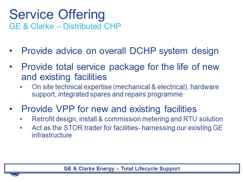 Service Offering GE & Clarke – Distributed CHP Provide advice on overall DCHP system design Provide total service package for the life of new and existing facilities On site technical expertise (mechanical & electrical), hardware support, integrated spares and repairs programme Provide VPP for new and existing facilities Retrofit design, install & commission metering and RTU solution Act as the STOR trader for facilities- harnessing our existing GE infrastructure GE & Clarke Energy – Total Lifecycle Support