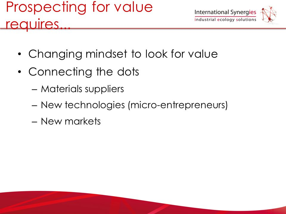 Changing mindset to look for value Connecting the dots – Materials suppliers – New technologies (micro-entrepreneurs) – New markets Prospecting for va