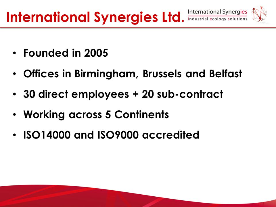Founded in 2005 Offices in Birmingham, Brussels and Belfast 30 direct employees + 20 sub-contract Working across 5 Continents ISO14000 and ISO9000 acc