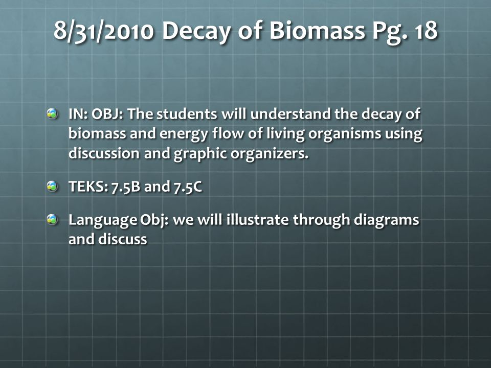 8/31/2010 Decay of Biomass Pg. 18 IN: OBJ: The students will understand the decay of biomass and energy flow of living organisms using discussion and