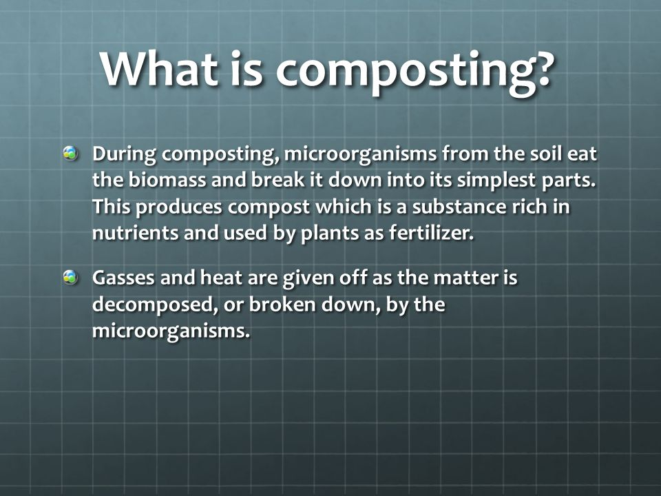 What is composting? During composting, microorganisms from the soil eat the biomass and break it down into its simplest parts. This produces compost w
