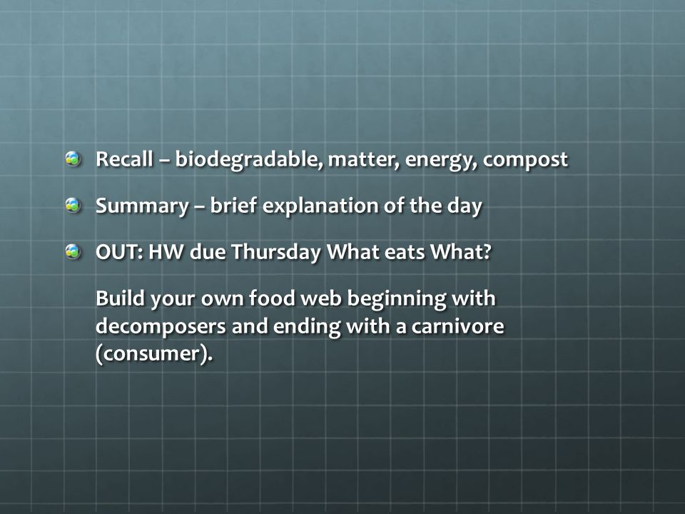 Recall – biodegradable, matter, energy, compost Summary – brief explanation of the day OUT: HW due Thursday What eats What? Build your own food web be