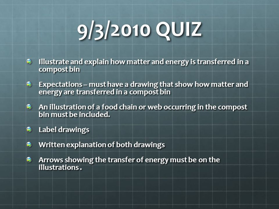9/3/2010 QUIZ Illustrate and explain how matter and energy is transferred in a compost bin Expectations – must have a drawing that show how matter and