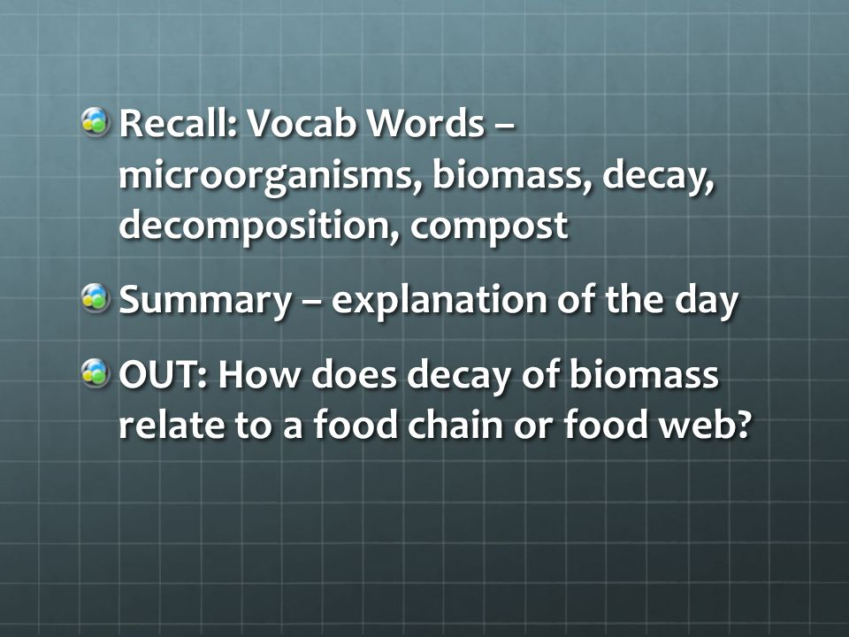 Recall: Vocab Words – microorganisms, biomass, decay, decomposition, compost Summary – explanation of the day OUT: How does decay of biomass relate to