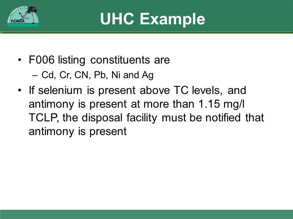 UHC Example F006 listing constituents are –Cd, Cr, CN, Pb, Ni and Ag If selenium is present above TC levels, and antimony is present at more than 1.15