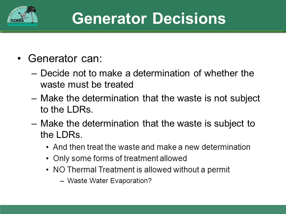 Generator Decisions Generator can: –Decide not to make a determination of whether the waste must be treated –Make the determination that the waste is