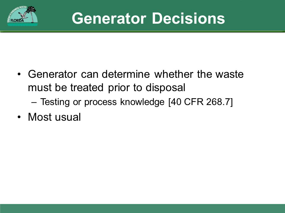 Generator Decisions Generator can determine whether the waste must be treated prior to disposal –Testing or process knowledge [40 CFR 268.7] Most usua