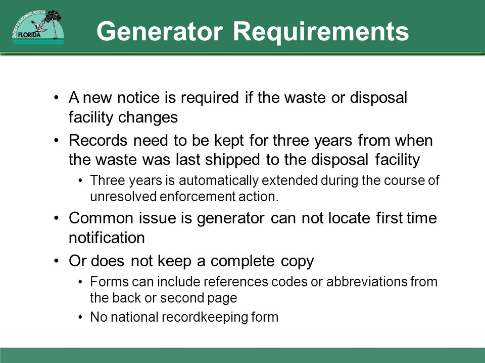 Generator Requirements A new notice is required if the waste or disposal facility changes Records need to be kept for three years from when the waste