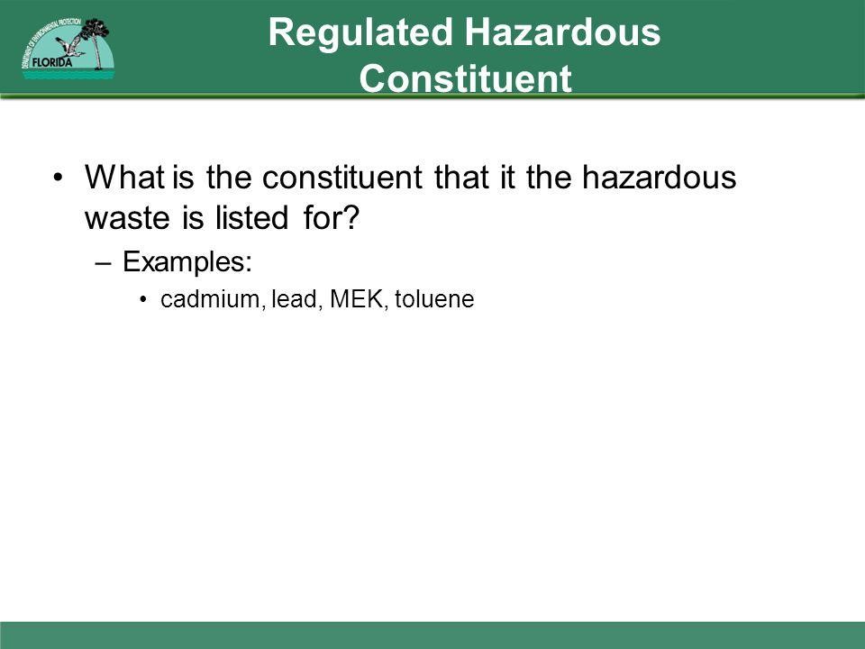 Regulated Hazardous Constituent What is the constituent that it the hazardous waste is listed for? –Examples: cadmium, lead, MEK, toluene