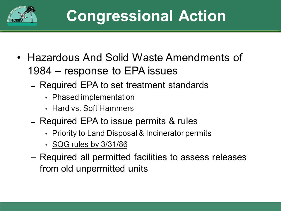 Congressional Action Hazardous And Solid Waste Amendments of 1984 – response to EPA issues – Required EPA to set treatment standards Phased implementa