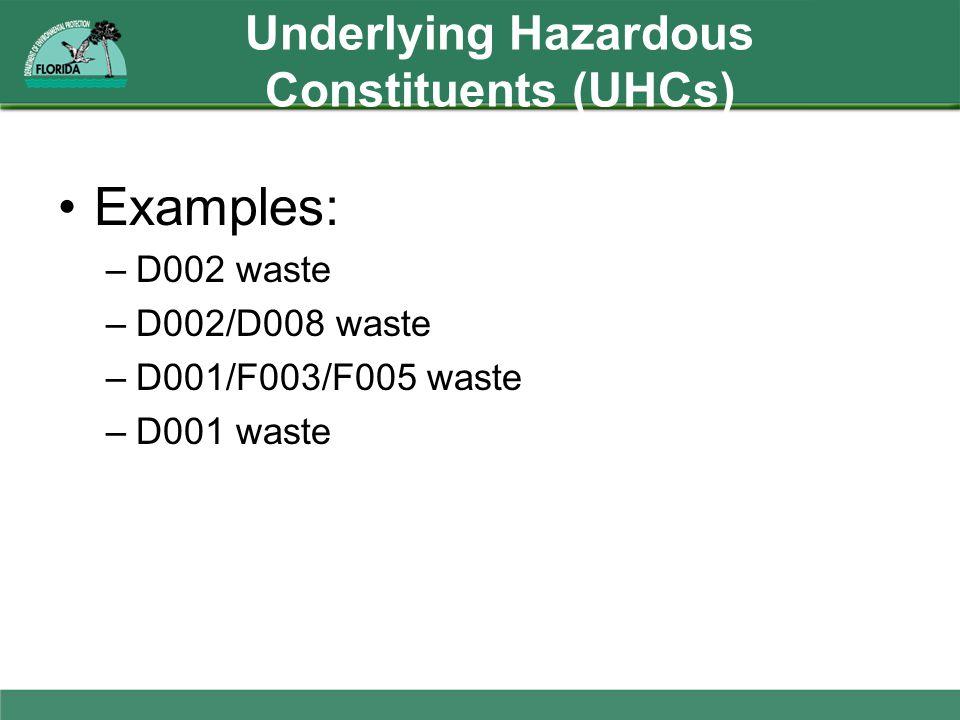 Underlying Hazardous Constituents (UHCs) Examples: –D002 waste –D002/D008 waste –D001/F003/F005 waste –D001 waste