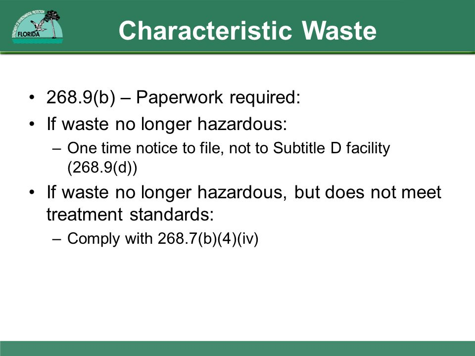 Characteristic Waste 268.9(b) – Paperwork required: If waste no longer hazardous: –One time notice to file, not to Subtitle D facility (268.9(d)) If w