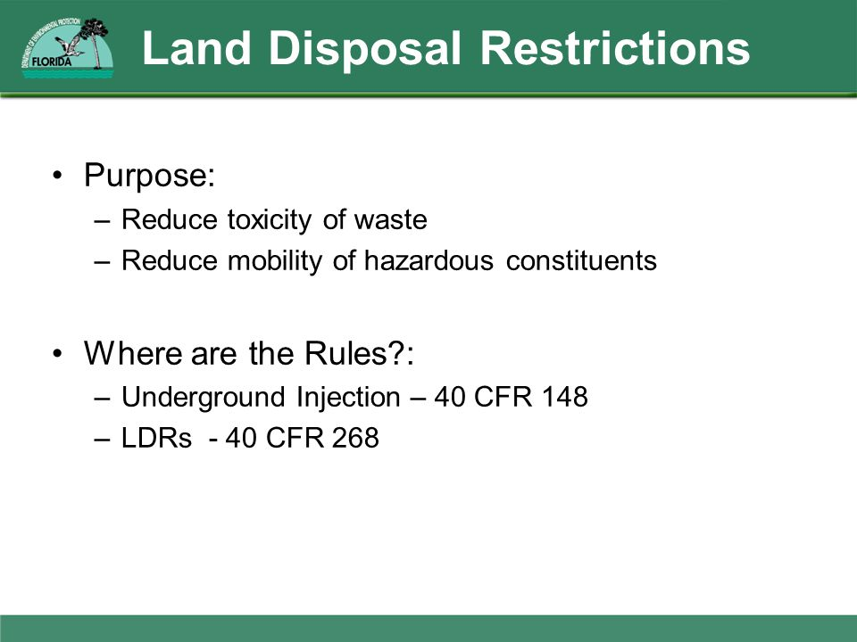 Land Disposal Restrictions Purpose: –Reduce toxicity of waste –Reduce mobility of hazardous constituents Where are the Rules?: –Underground Injection