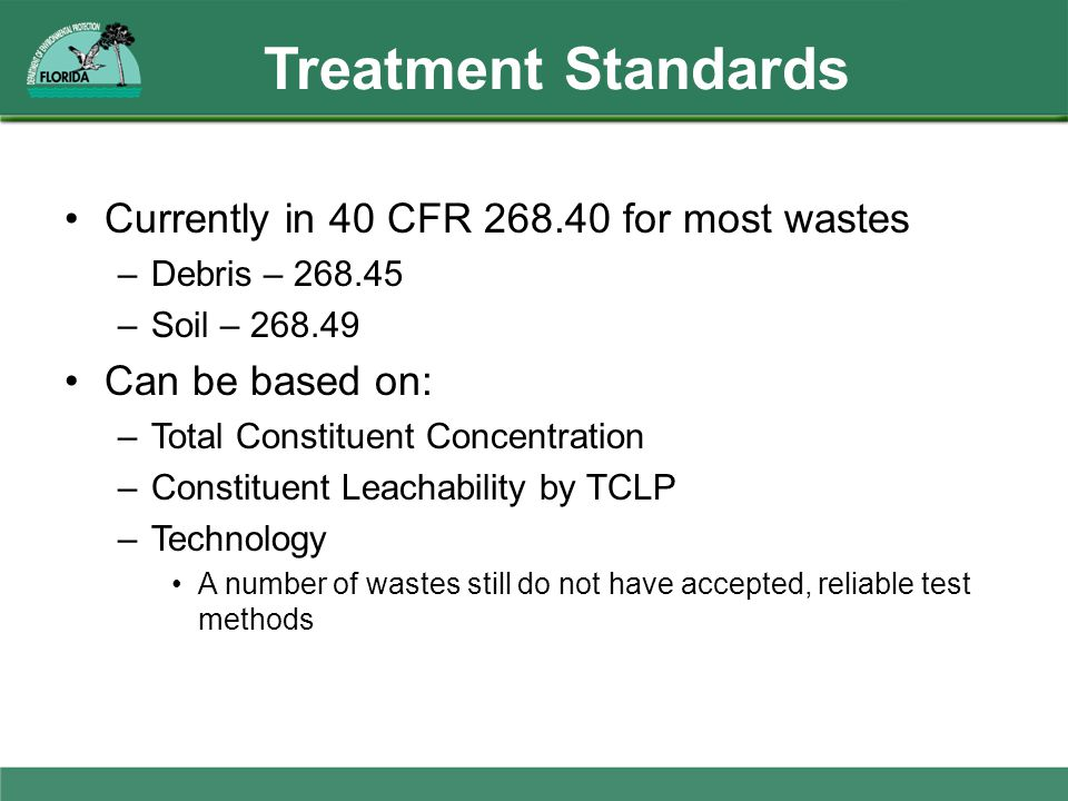 Treatment Standards Currently in 40 CFR 268.40 for most wastes –Debris – 268.45 –Soil – 268.49 Can be based on: –Total Constituent Concentration –Cons