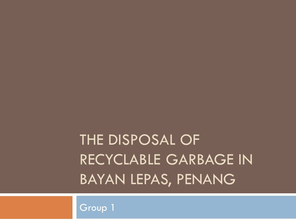 THE DISPOSAL OF RECYCLABLE GARBAGE IN BAYAN LEPAS, PENANG Group 1