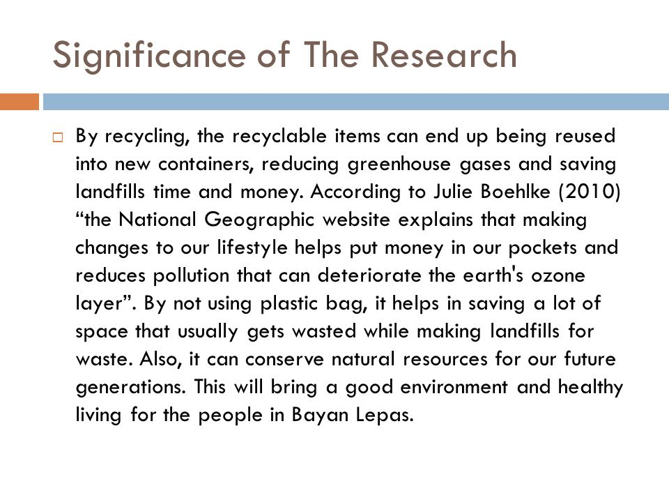 Significance of The Research  By recycling, the recyclable items can end up being reused into new containers, reducing greenhouse gases and saving landfills time and money.