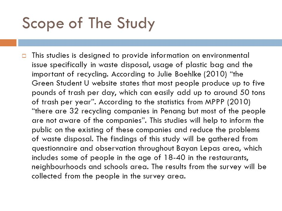 Scope of The Study  This studies is designed to provide information on environmental issue specifically in waste disposal, usage of plastic bag and the important of recycling.