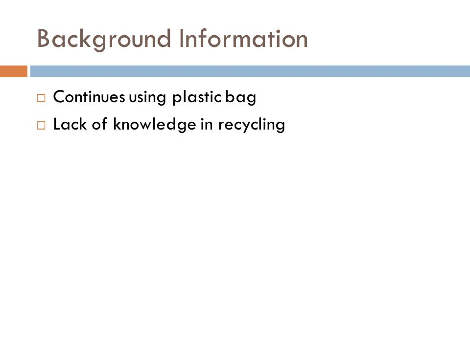 Background Information  Continues using plastic bag  Lack of knowledge in recycling