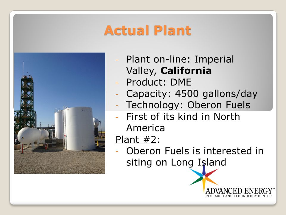 Actual Plant - Plant on-line: Imperial Valley, California - Product: DME - Capacity: 4500 gallons/day - Technology: Oberon Fuels - First of its kind in North America Plant #2: - Oberon Fuels is interested in siting on Long Island