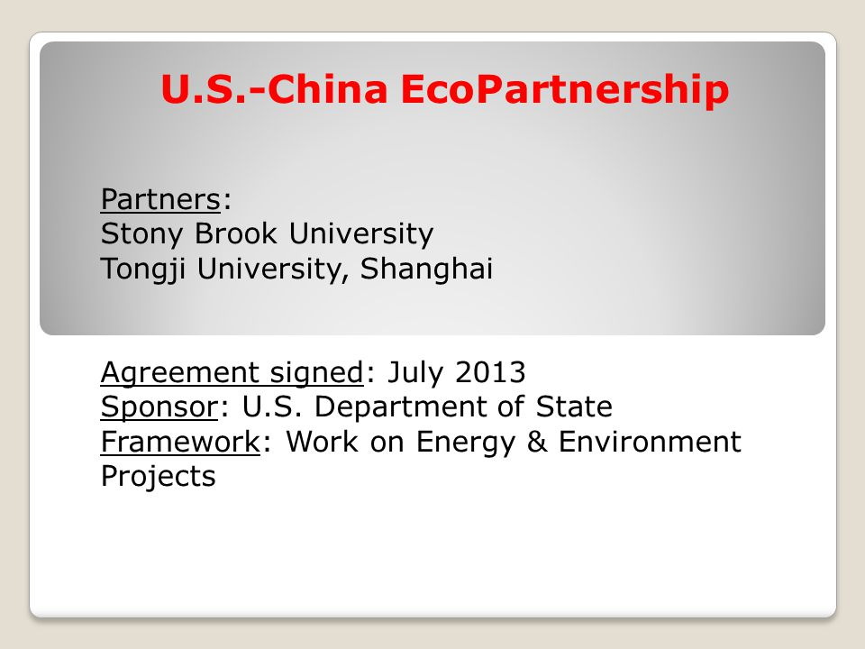 U.S.-China EcoPartnership Partners: Stony Brook University Tongji University, Shanghai Agreement signed: July 2013 Sponsor: U.S.