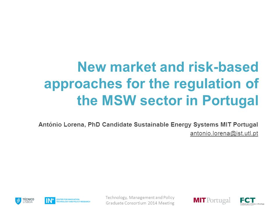 New market and risk-based approaches for the regulation of the MSW sector in Portugal António Lorena, PhD Candidate Sustainable Energy Systems MIT Portugal antonio.lorena@ist.utl.pt Technology, Management and Policy Graduate Consortium 2014 Meeting