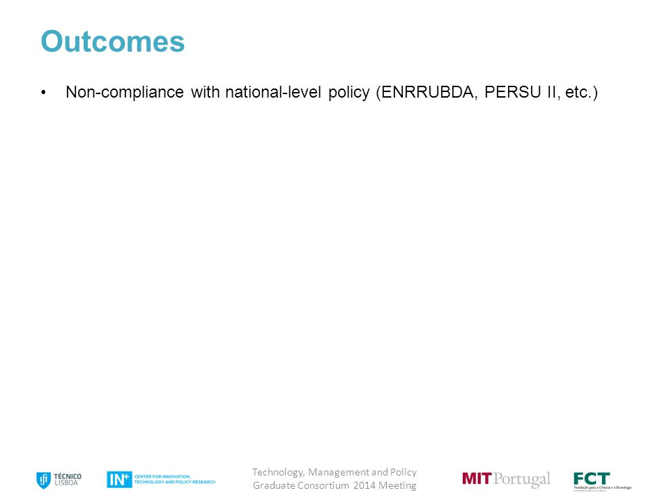8 Outcomes Non-compliance with national-level policy (ENRRUBDA, PERSU II, etc.) Technology, Management and Policy Graduate Consortium 2014 Meeting