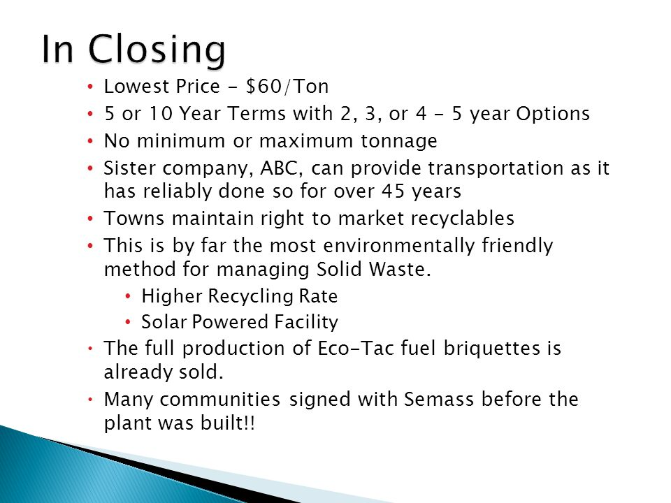 Lowest Price - $60/Ton 5 or 10 Year Terms with 2, 3, or 4 - 5 year Options No minimum or maximum tonnage Sister company, ABC, can provide transportation as it has reliably done so for over 45 years Towns maintain right to market recyclables This is by far the most environmentally friendly method for managing Solid Waste.