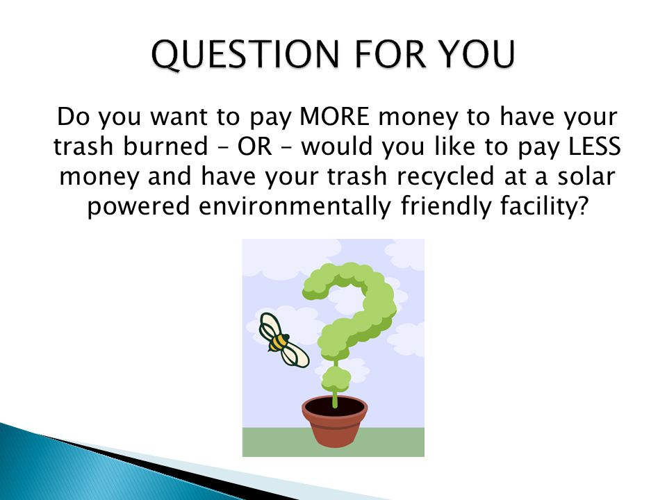 Do you want to pay MORE money to have your trash burned – OR – would you like to pay LESS money and have your trash recycled at a solar powered environmentally friendly facility