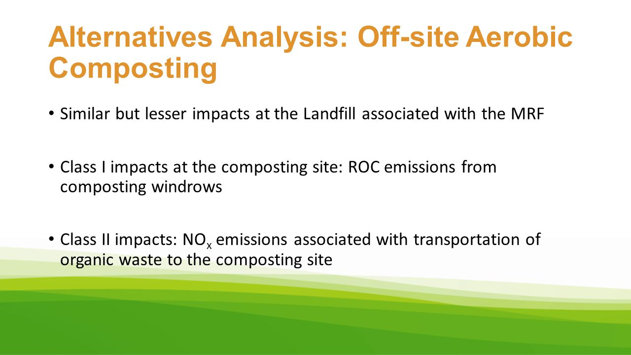 Alternatives Analysis: Off-site Aerobic Composting Similar but lesser impacts at the Landfill associated with the MRF Class I impacts at the compostin