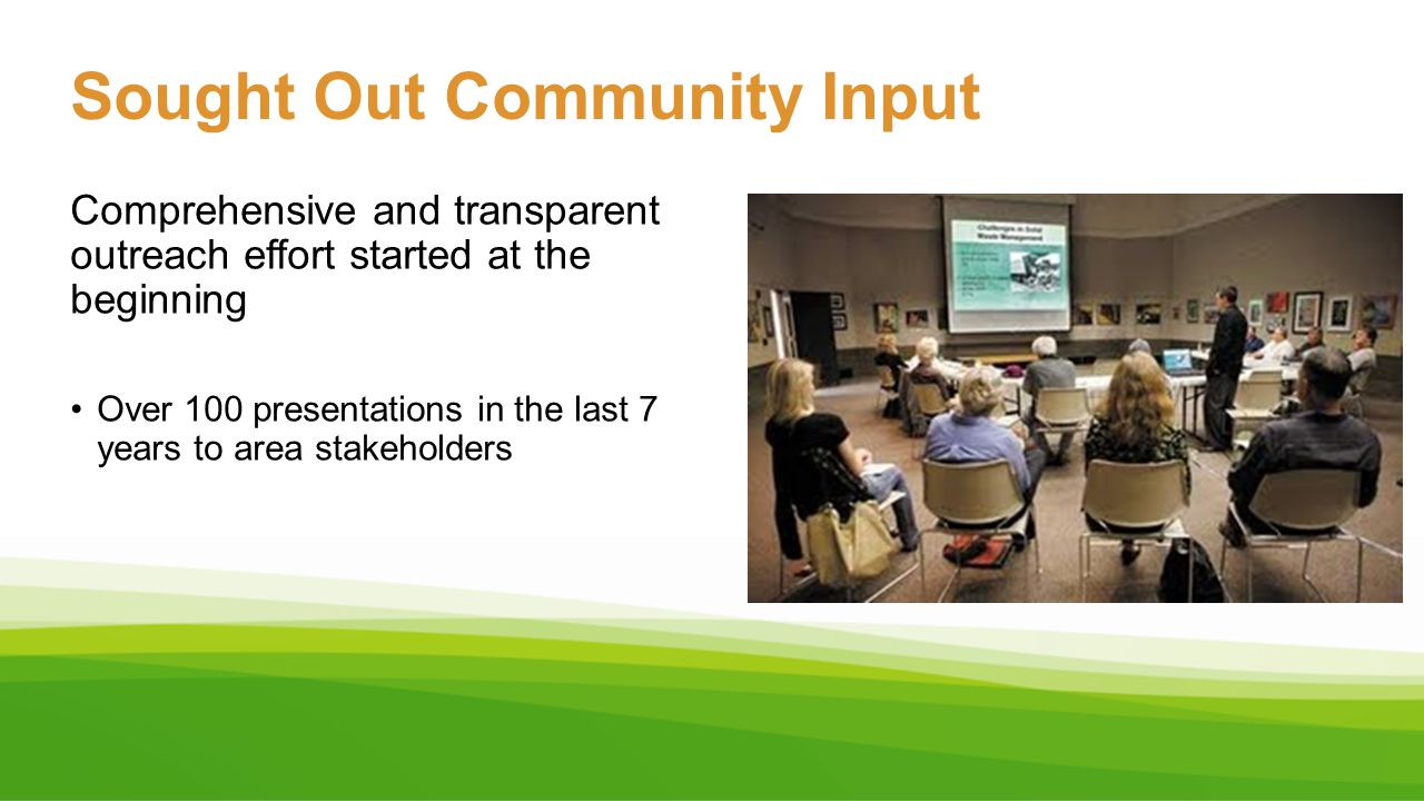 Sought Out Community Input Comprehensive and transparent outreach effort started at the beginning Over 100 presentations in the last 7 years to area s