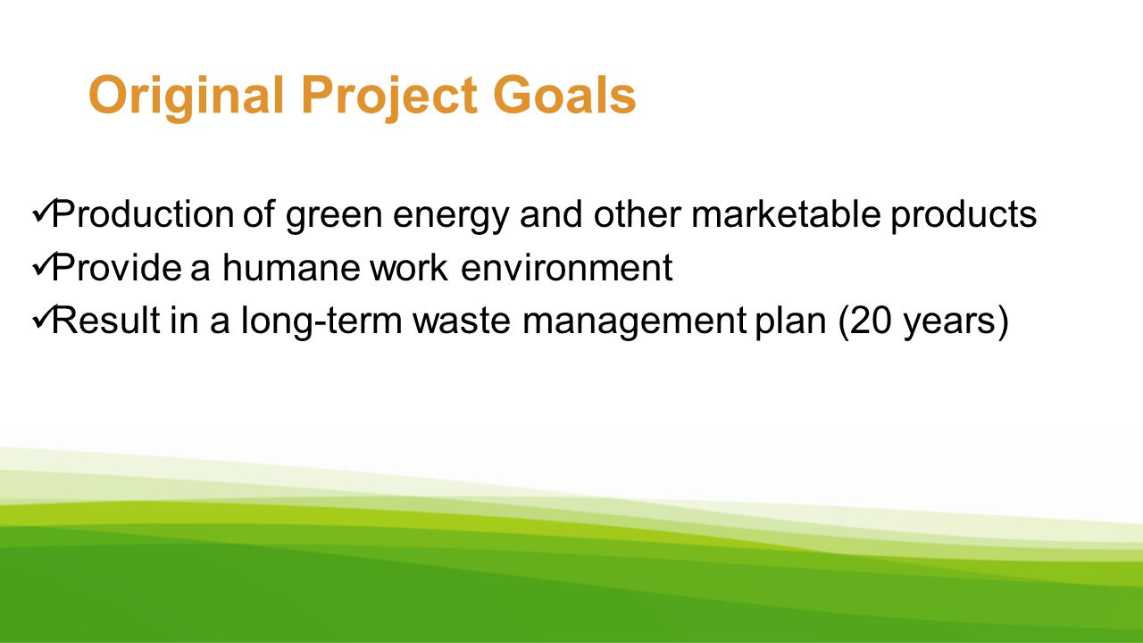 Original Project Goals Production of green energy and other marketable products Provide a humane work environment Result in a long-term waste manageme