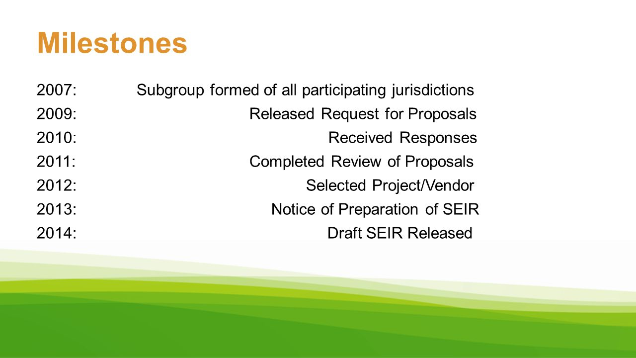 Milestones 2007: Subgroup formed of all participating jurisdictions 2009: Released Request for Proposals 2010: Received Responses 2011: Completed Revi