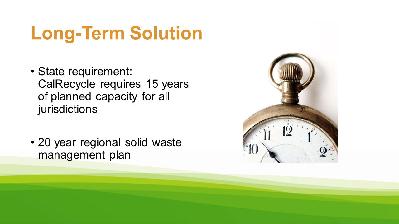 Long-Term Solution State requirement: CalRecycle requires 15 years of planned capacity for all jurisdictions 20 year regional solid waste management p