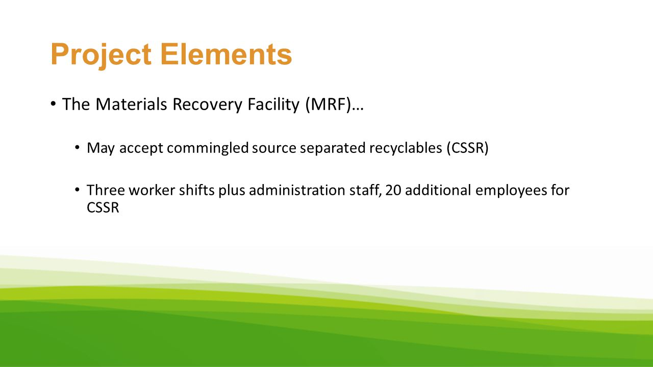 Project Elements The Materials Recovery Facility (MRF)… May accept commingled source separated recyclables (CSSR) Three worker shifts plus administrat