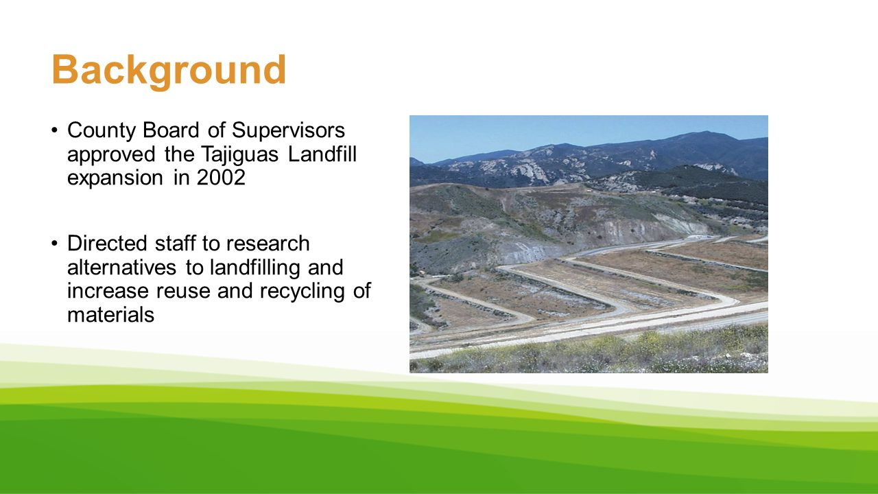 County Board of Supervisors approved the Tajiguas Landfill expansion in 2002 Directed staff to research alternatives to landfilling and increase reuse