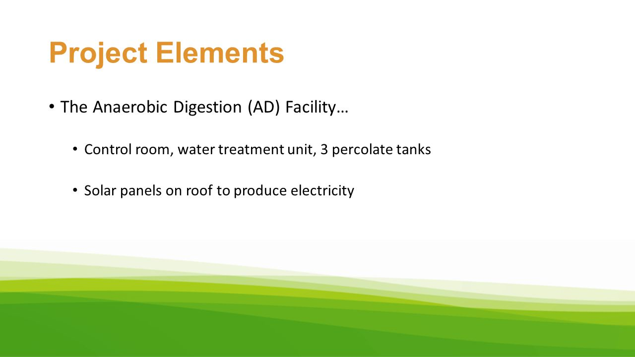 Project Elements The Anaerobic Digestion (AD) Facility… Control room, water treatment unit, 3 percolate tanks Solar panels on roof to produce electric