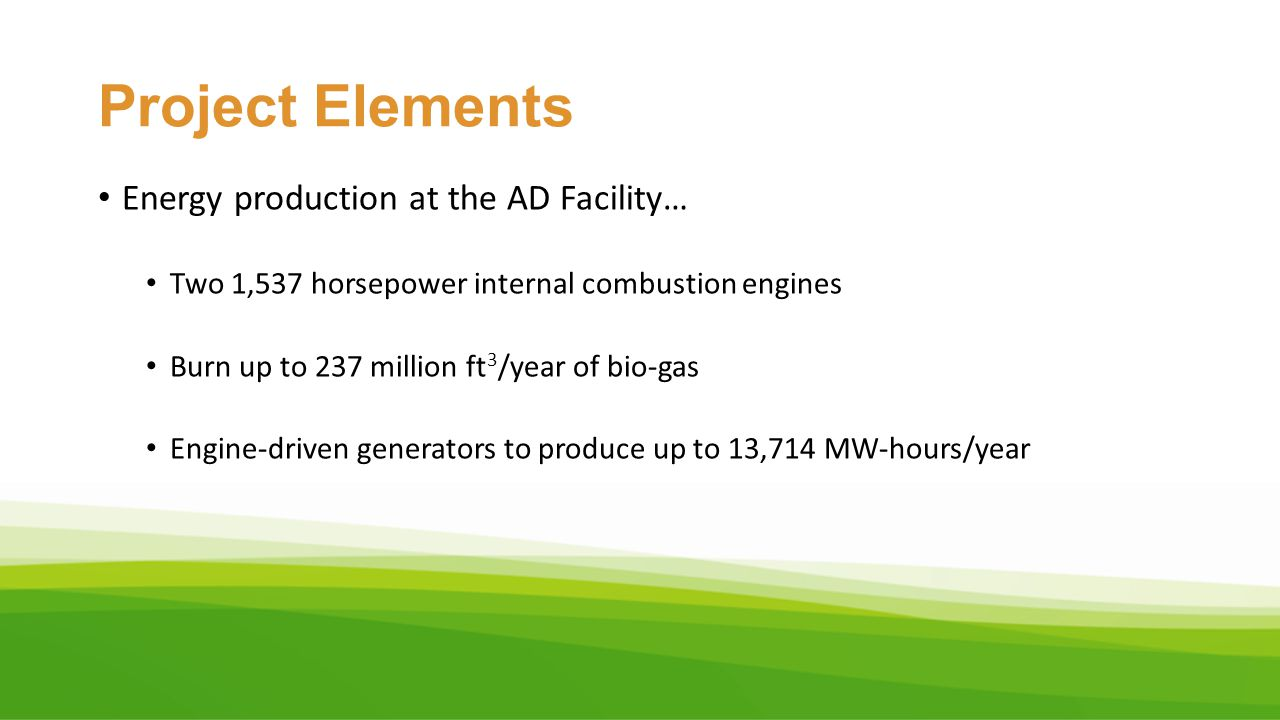 Project Elements Energy production at the AD Facility… Two 1,537 horsepower internal combustion engines Burn up to 237 million ft 3 /year of bio-gas E