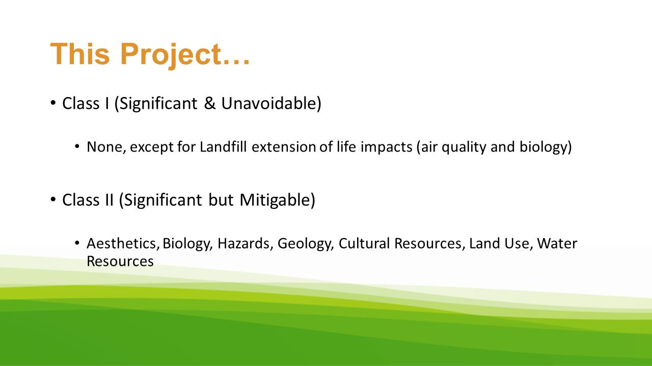 This Project… Class I (Significant & Unavoidable) None, except for Landfill extension of life impacts (air quality and biology) Class II (Significant