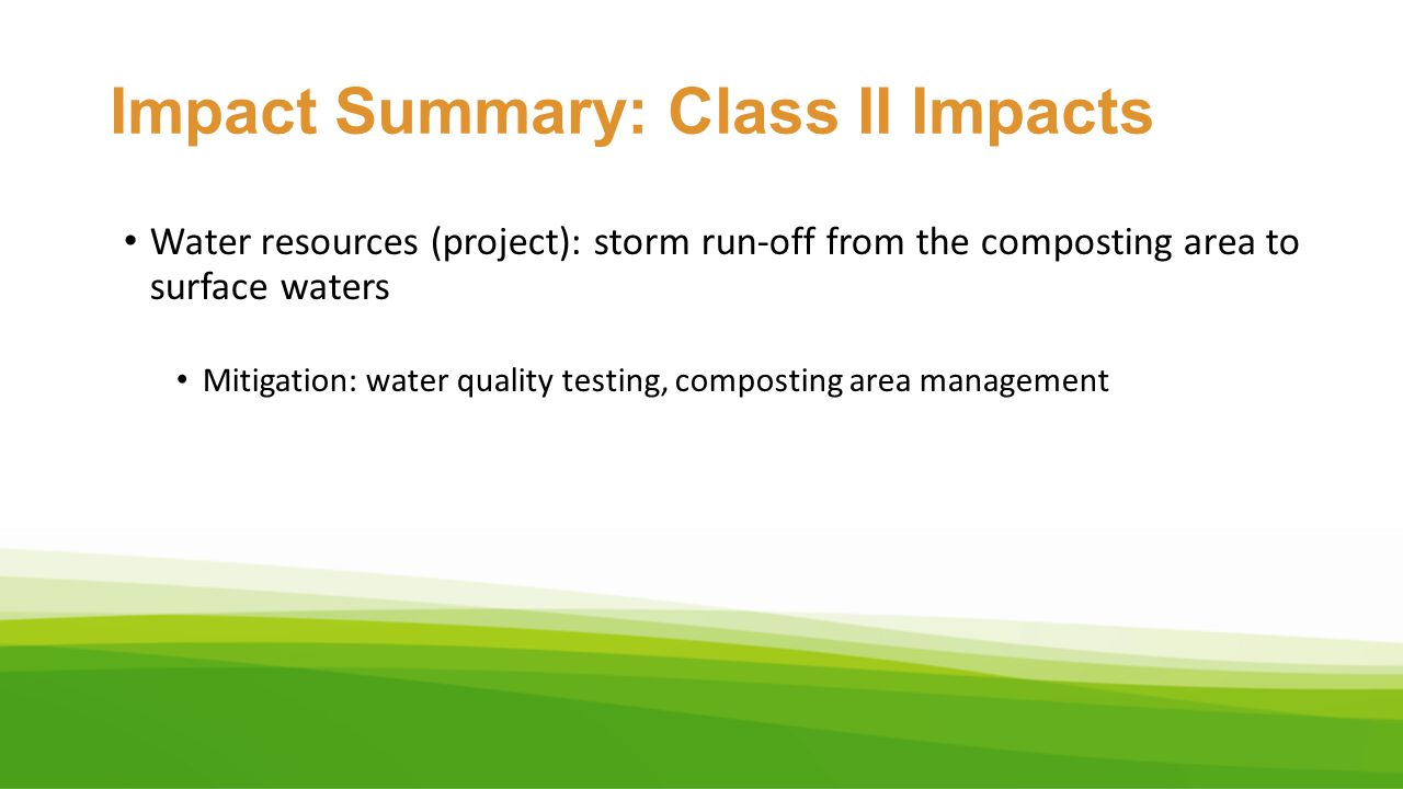 Impact Summary: Class II Impacts Water resources (project): storm run-off from the composting area to surface waters Mitigation: water quality testing